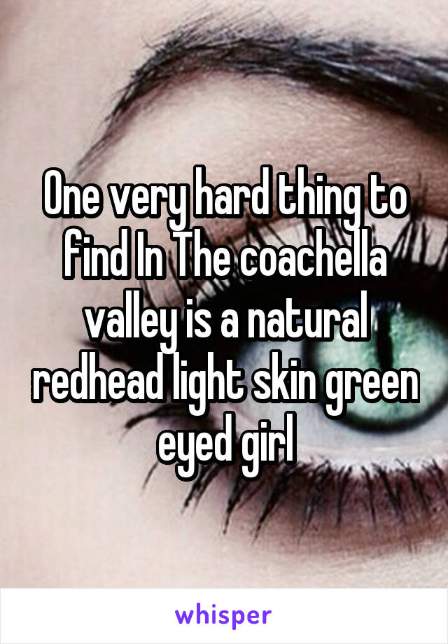 One very hard thing to find In The coachella valley is a natural redhead light skin green eyed girl