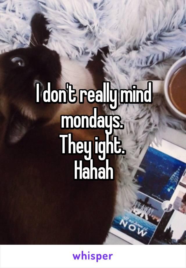 I don't really mind mondays.  They ight.  Hahah