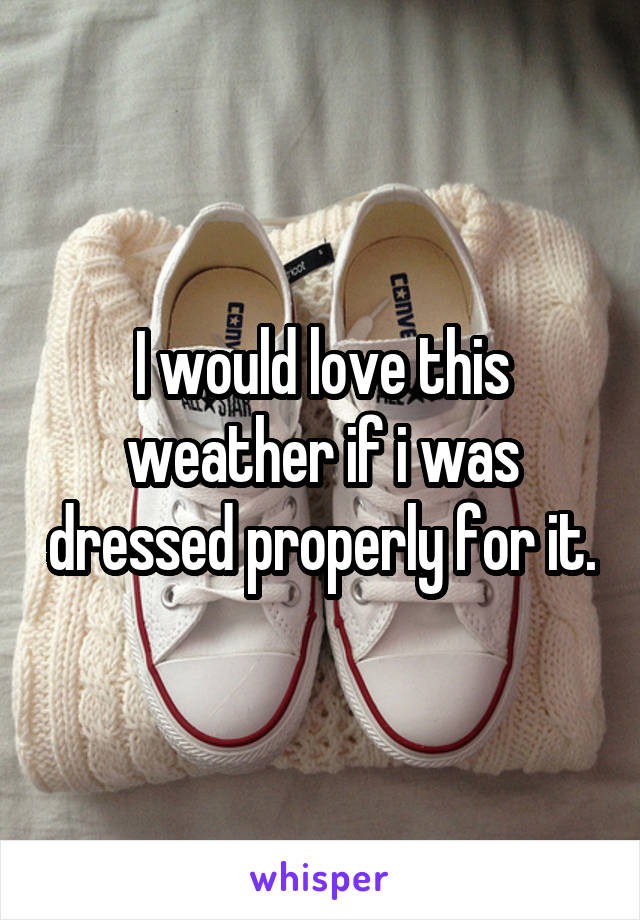 I would love this weather if i was dressed properly for it.