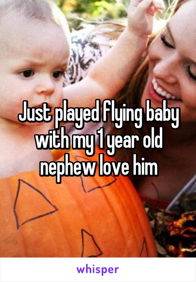 Just played flying baby with my 1 year old nephew love him