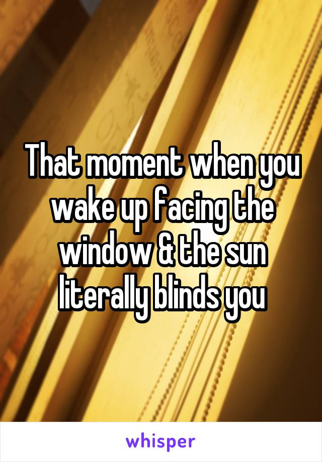 That moment when you wake up facing the window & the sun literally blinds you