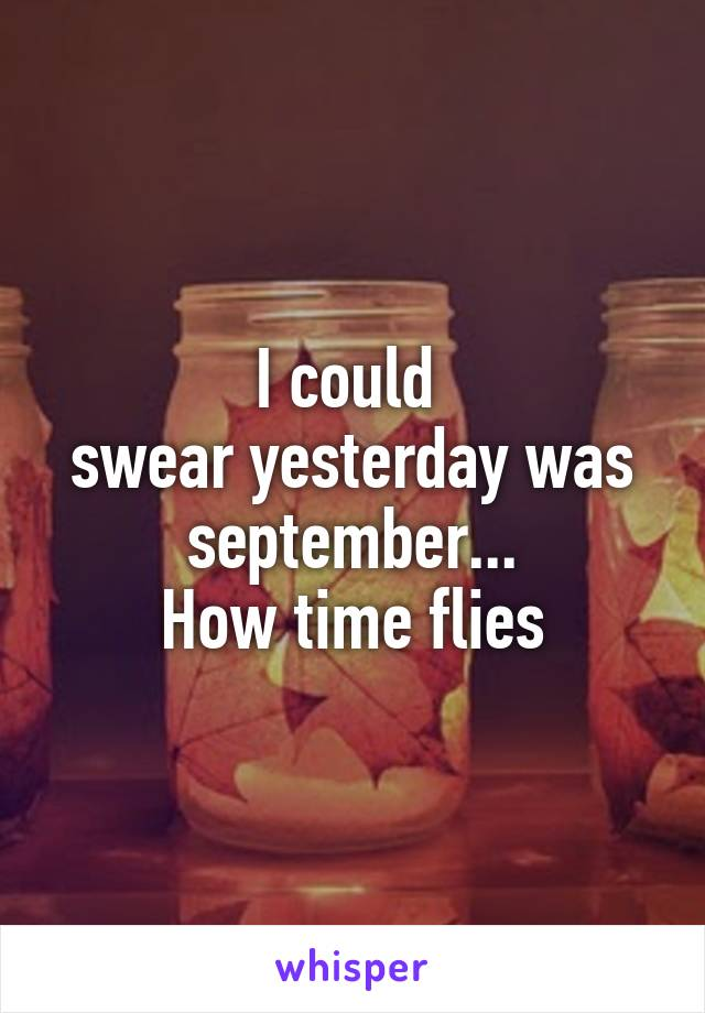 I could  swear yesterday was september... How time flies