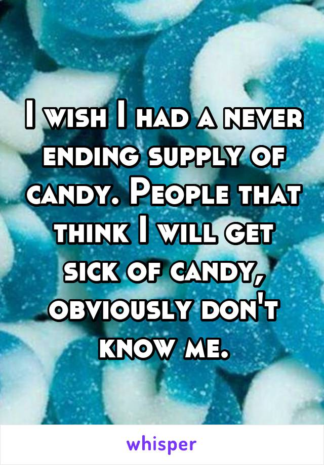I wish I had a never ending supply of candy. People that think I will get sick of candy, obviously don't know me.