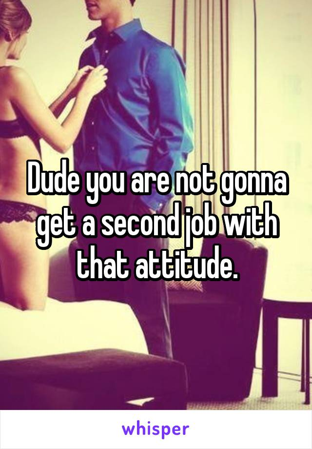 Dude you are not gonna get a second job with that attitude.