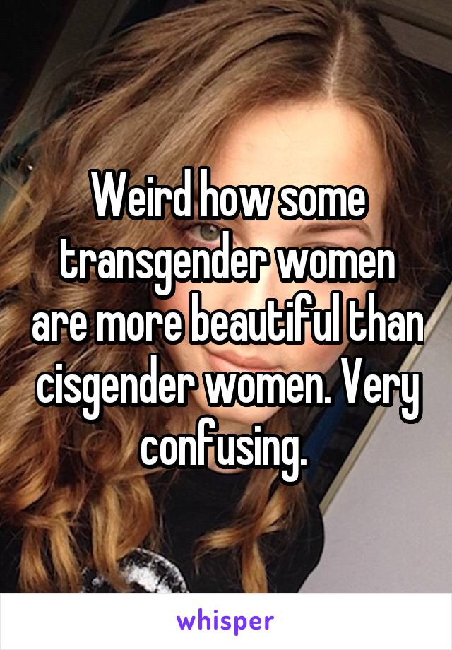 Weird how some transgender women are more beautiful than cisgender women. Very confusing.