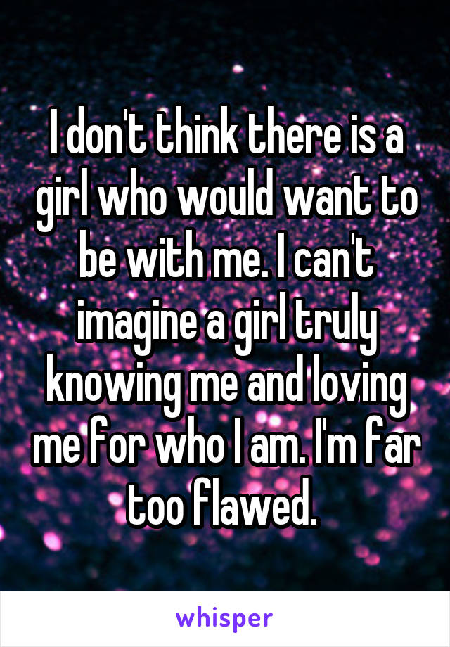 I don't think there is a girl who would want to be with me. I can't imagine a girl truly knowing me and loving me for who I am. I'm far too flawed.