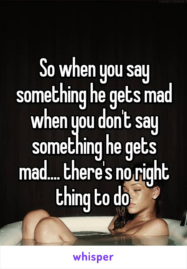 So when you say something he gets mad when you don't say something he gets mad.... there's no right thing to do