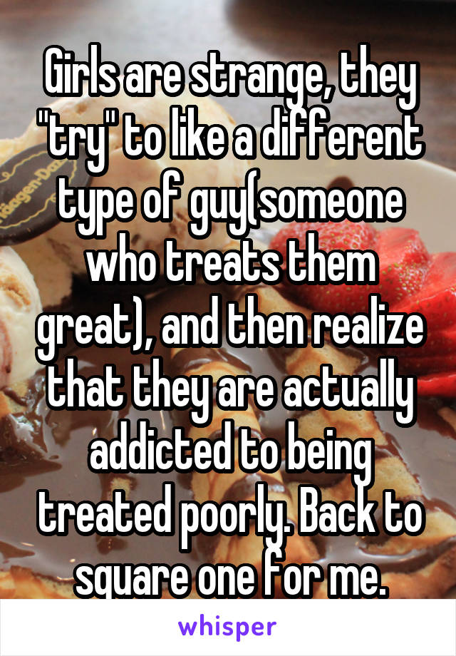 """Girls are strange, they """"try"""" to like a different type of guy(someone who treats them great), and then realize that they are actually addicted to being treated poorly. Back to square one for me."""