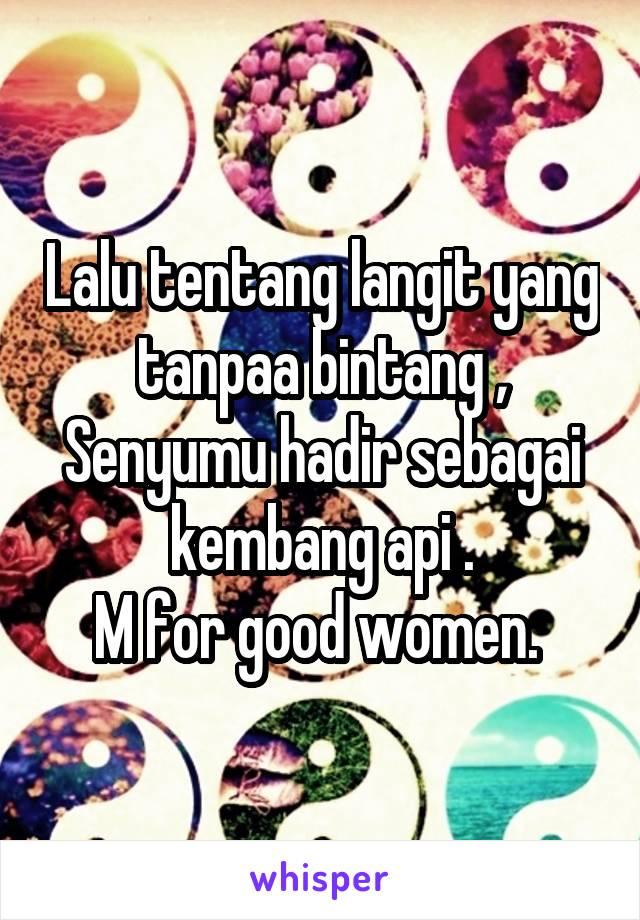 Lalu tentang langit yang tanpaa bintang , Senyumu hadir sebagai kembang api . M for good women.