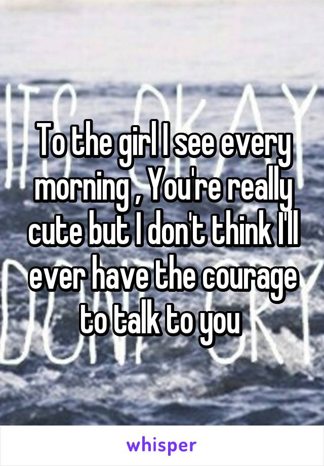 To the girl I see every morning , You're really cute but I don't think I'll ever have the courage to talk to you