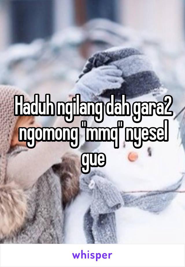 """Haduh ngilang dah gara2 ngomong """"mmq"""" nyesel gue"""