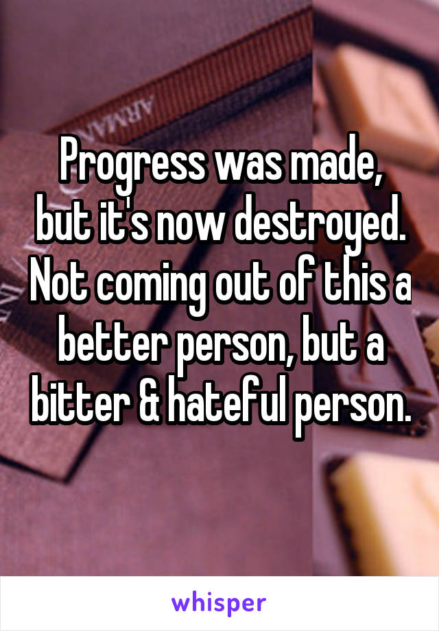 Progress was made, but it's now destroyed. Not coming out of this a better person, but a bitter & hateful person.