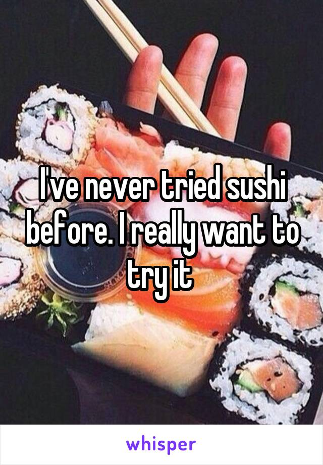 I've never tried sushi before. I really want to try it