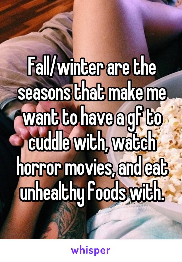 Fall/winter are the seasons that make me want to have a gf to cuddle with, watch horror movies, and eat unhealthy foods with.