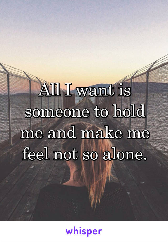 All I want is someone to hold me and make me feel not so alone.