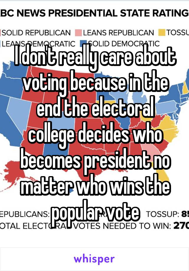 I don't really care about voting because in the end the electoral college decides who becomes president no matter who wins the popular vote
