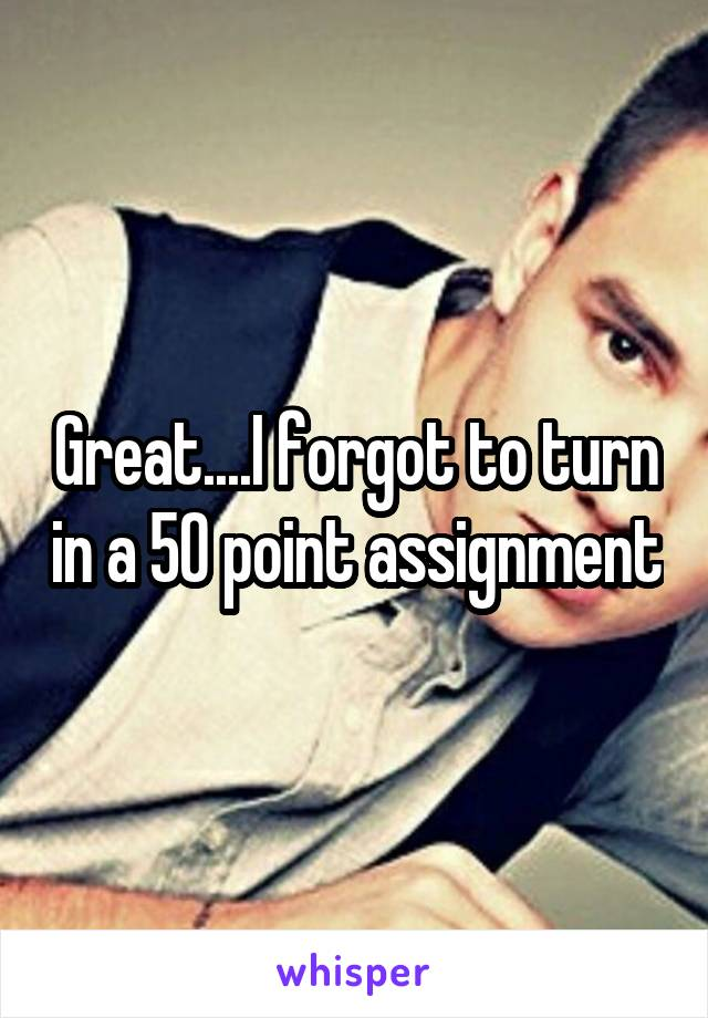 Great....I forgot to turn in a 50 point assignment