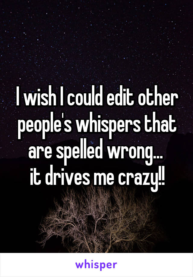 I wish I could edit other people's whispers that are spelled wrong...  it drives me crazy!!