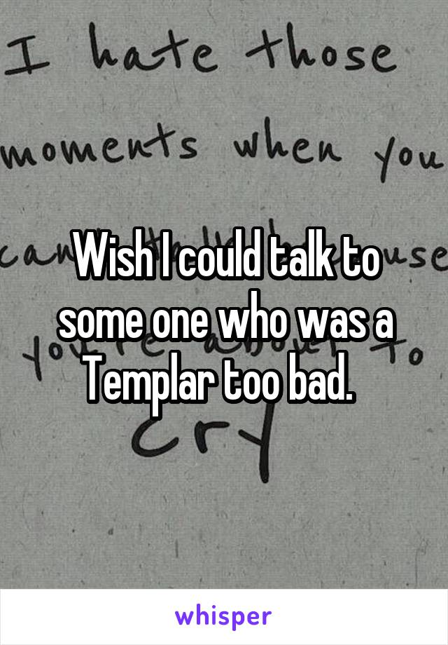 Wish I could talk to some one who was a Templar too bad.