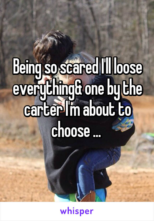 Being so scared I'll loose everything& one by the carter I'm about to choose ...