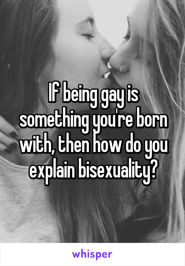 If being gay is something you're born with, then how do you explain bisexuality?