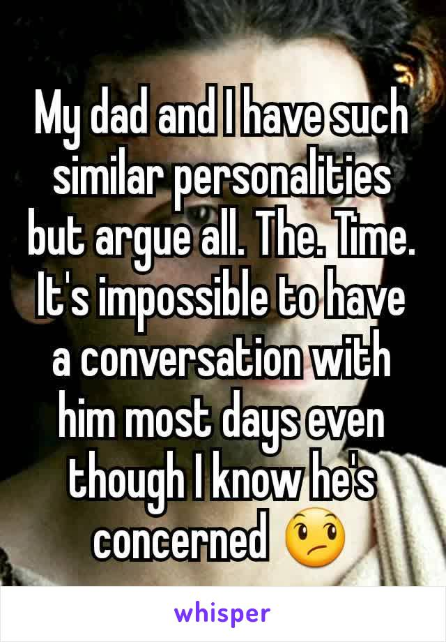 My dad and I have such similar personalities but argue all. The. Time. It's impossible to have a conversation with him most days even though I know he's concerned 😞