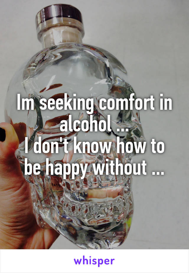 Im seeking comfort in alcohol ... I don't know how to be happy without ...