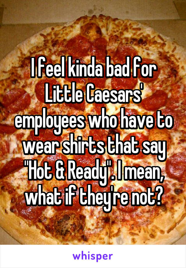 """I feel kinda bad for Little Caesars' employees who have to wear shirts that say """"Hot & Ready"""". I mean, what if they're not?"""
