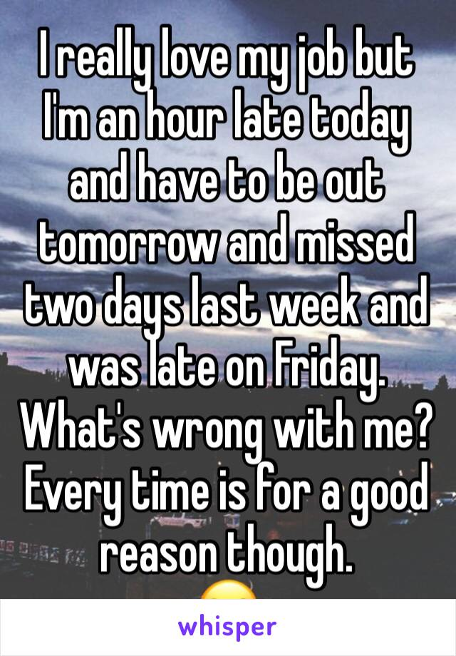 I really love my job but I'm an hour late today and have to be out tomorrow and missed two days last week and was late on Friday. What's wrong with me? Every time is for a good reason though.  😪