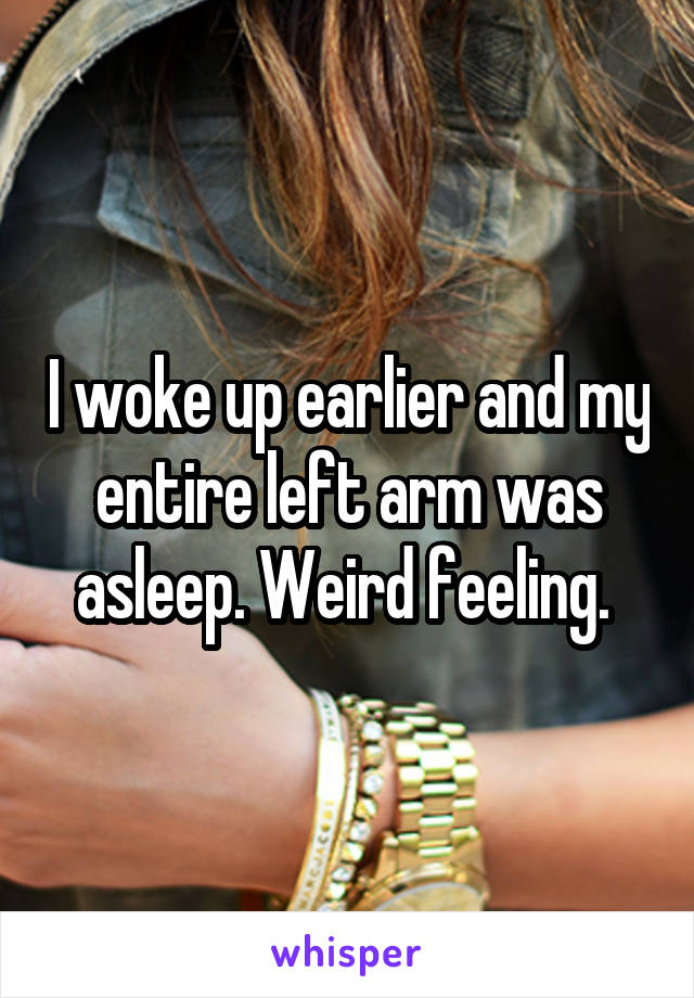 I woke up earlier and my entire left arm was asleep. Weird feeling.