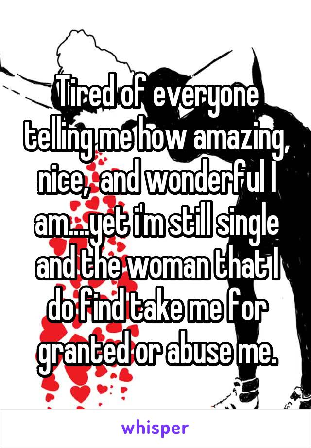 Tired of everyone telling me how amazing, nice,  and wonderful I am....yet i'm still single and the woman that I do find take me for granted or abuse me.