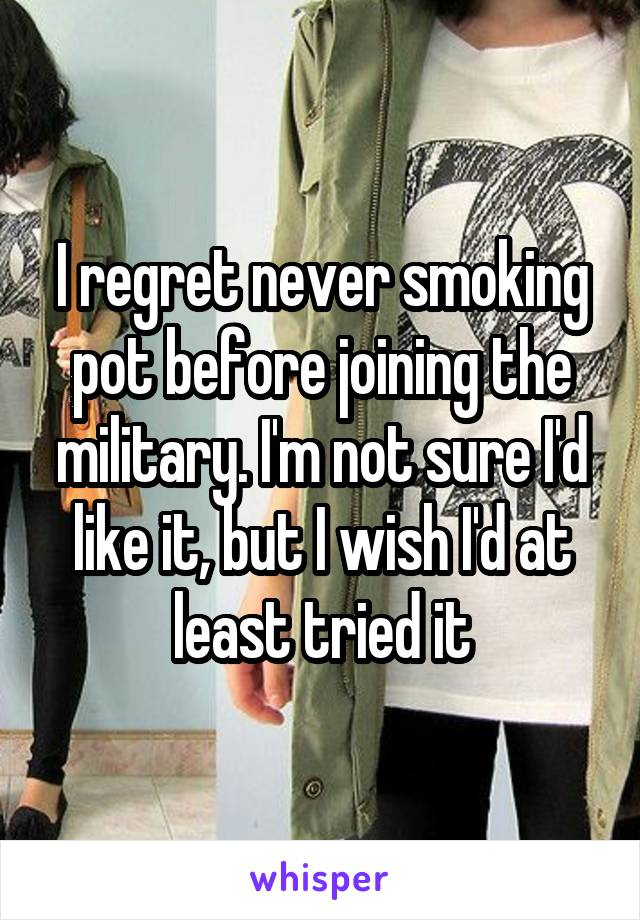 I regret never smoking pot before joining the military. I'm not sure I'd like it, but I wish I'd at least tried it