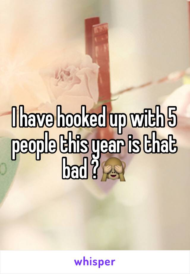 I have hooked up with 5 people this year is that bad ?🙈