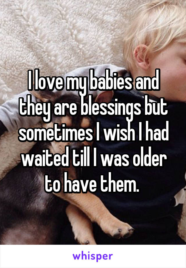I love my babies and they are blessings but sometimes I wish I had waited till I was older to have them.