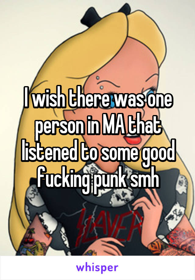 I wish there was one person in MA that listened to some good fucking punk smh