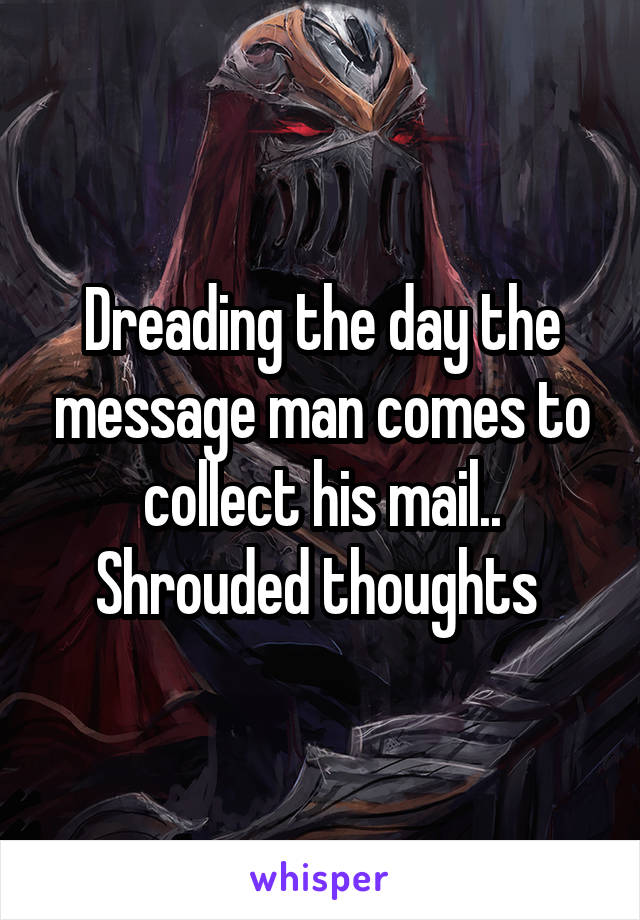 Dreading the day the message man comes to collect his mail.. Shrouded thoughts