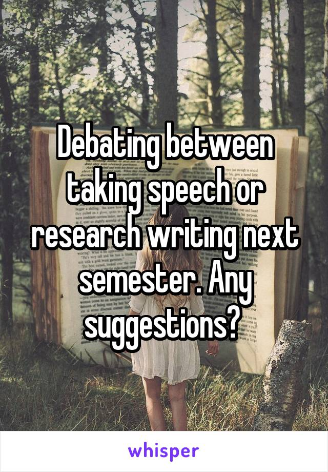 Debating between taking speech or research writing next semester. Any suggestions?