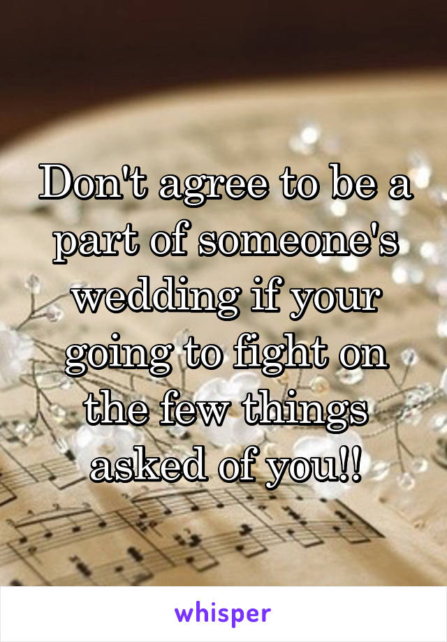 Don't agree to be a part of someone's wedding if your going to fight on the few things asked of you!!