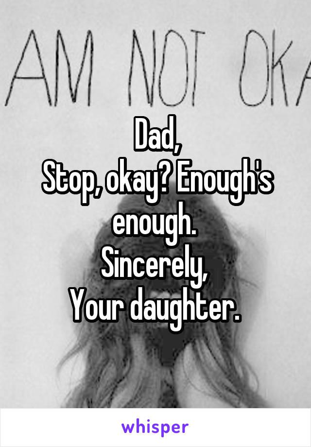 Dad, Stop, okay? Enough's enough.  Sincerely,  Your daughter.