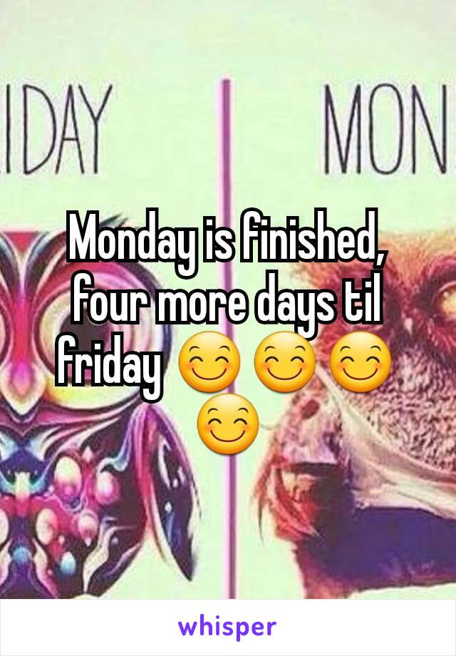 Monday is finished, four more days til friday 😊😊😊😊