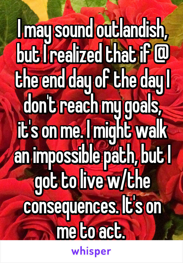 I may sound outlandish, but I realized that if @ the end day of the day I don't reach my goals, it's on me. I might walk an impossible path, but I got to live w/the consequences. It's on me to act.
