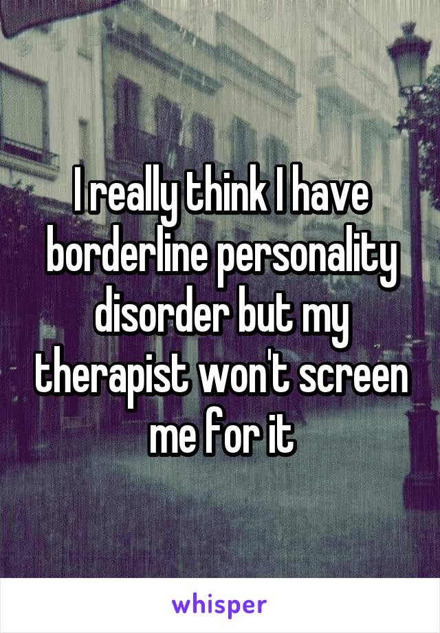 I really think I have borderline personality disorder but my therapist won't screen me for it