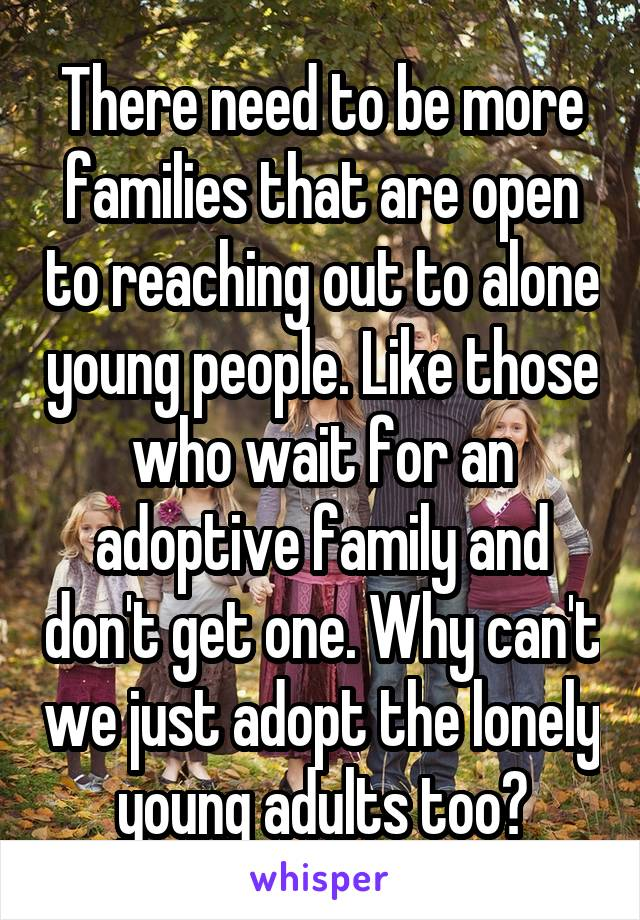 There need to be more families that are open to reaching out to alone young people. Like those who wait for an adoptive family and don't get one. Why can't we just adopt the lonely young adults too?