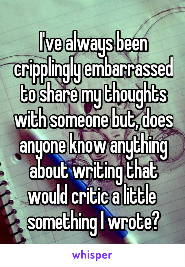 I've always been cripplingly embarrassed to share my thoughts with someone but, does anyone know anything about writing that would critic a little  something I wrote?