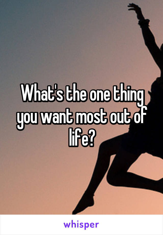 What's the one thing you want most out of life?