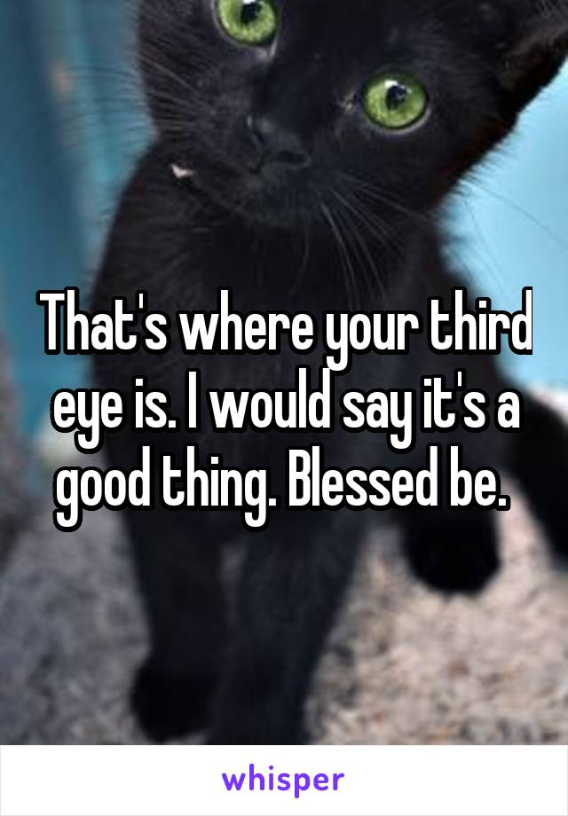 That's where your third eye is. I would say it's a good thing. Blessed be.
