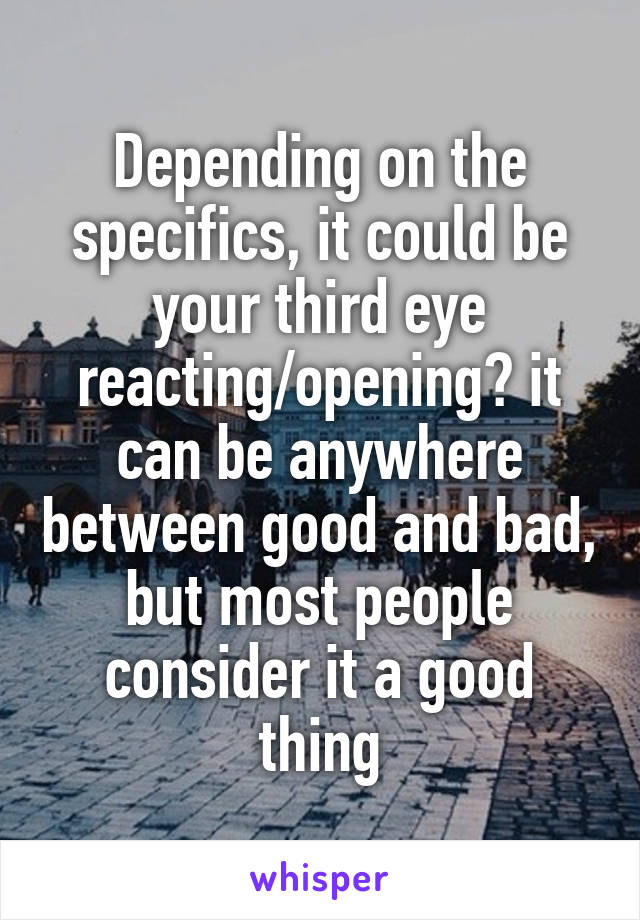 Depending on the specifics, it could be your third eye reacting/opening? it can be anywhere between good and bad, but most people consider it a good thing