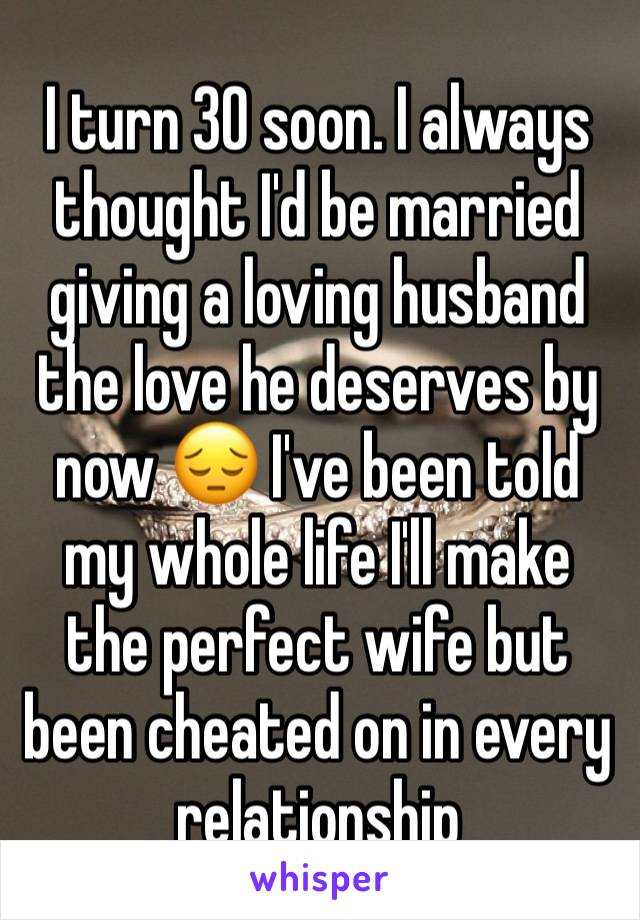 I turn 30 soon. I always thought I'd be married giving a loving husband the love he deserves by now 😔 I've been told my whole life I'll make the perfect wife but been cheated on in every relationship