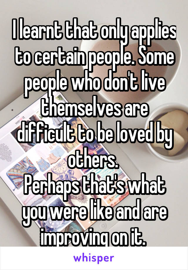 I learnt that only applies to certain people. Some people who don't live themselves are difficult to be loved by others.  Perhaps that's what you were like and are improving on it.