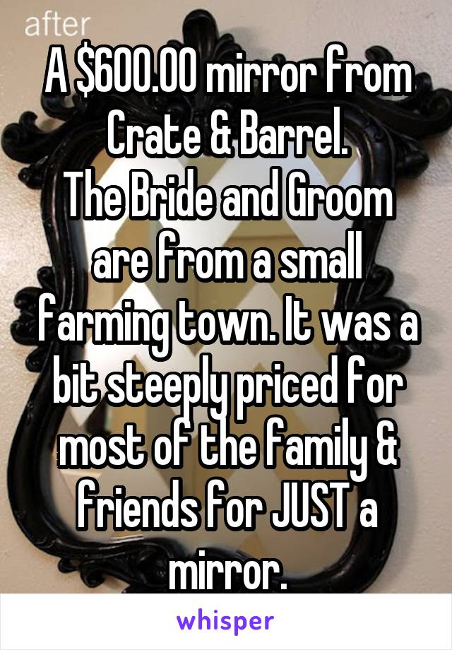A $600.00 mirror from Crate & Barrel. The Bride and Groom are from a small farming town. It was a bit steeply priced for most of the family & friends for JUST a mirror.